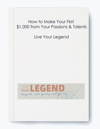 Live Your Legend – How to Make Your First $1,000 from Your Passions & Talents