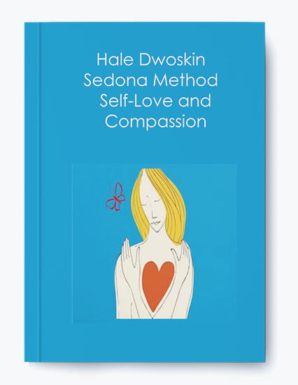 Hale Dwoskin – Sedona Method – Self-Love and Compassion