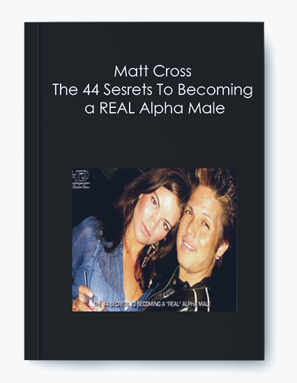 Matt Cross – The 44 Sesrets To Becoming a REAL Alpha Male
