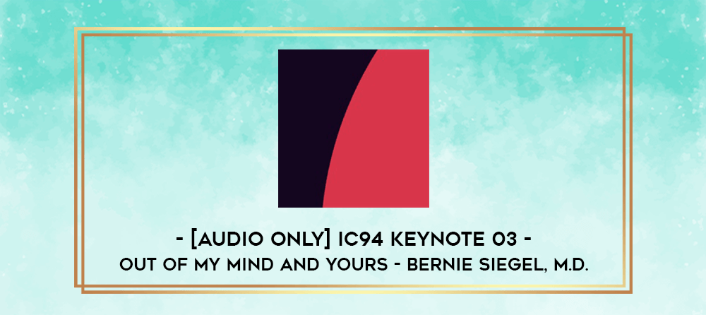 Download [Audio Only] IC94 Keynote 03 - OUT OF MY MIND AND YOURS - Bernie Siegel
